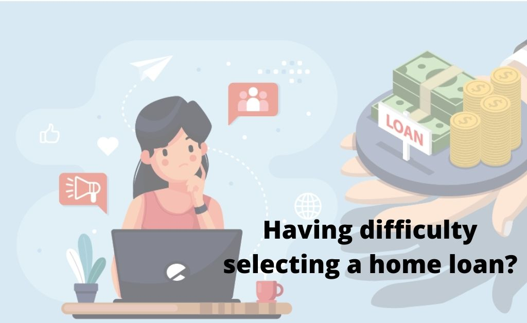 Having difficulty selecting a home loan?