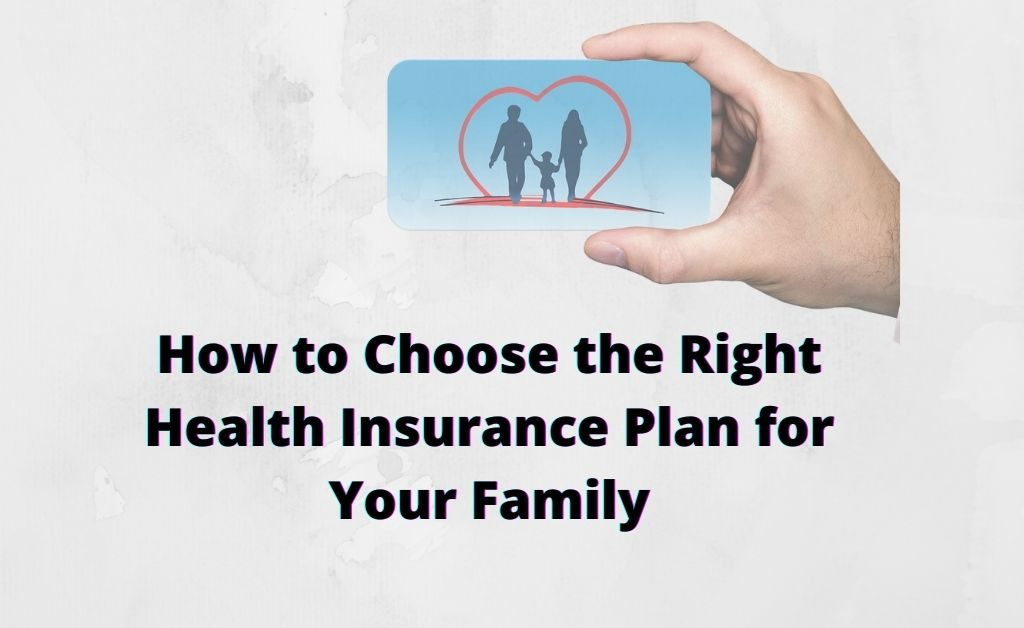How to Choose the Right Health Insurance Plan for Your Family