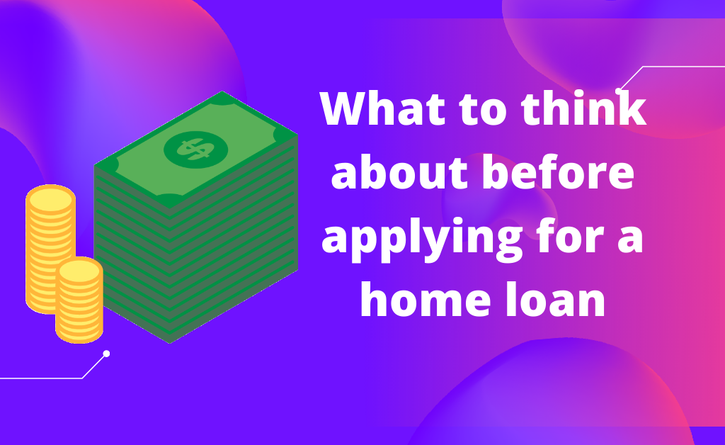 What to think about before applying for a home loan