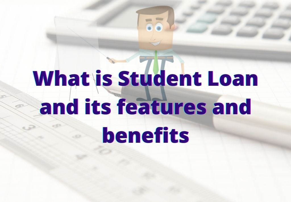 What is Student Loan and its features and benefits