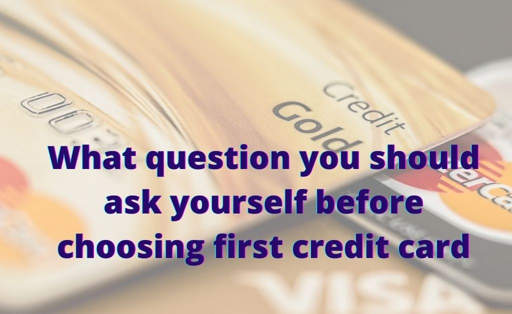 What question you should ask yourself before choosing first credit card
